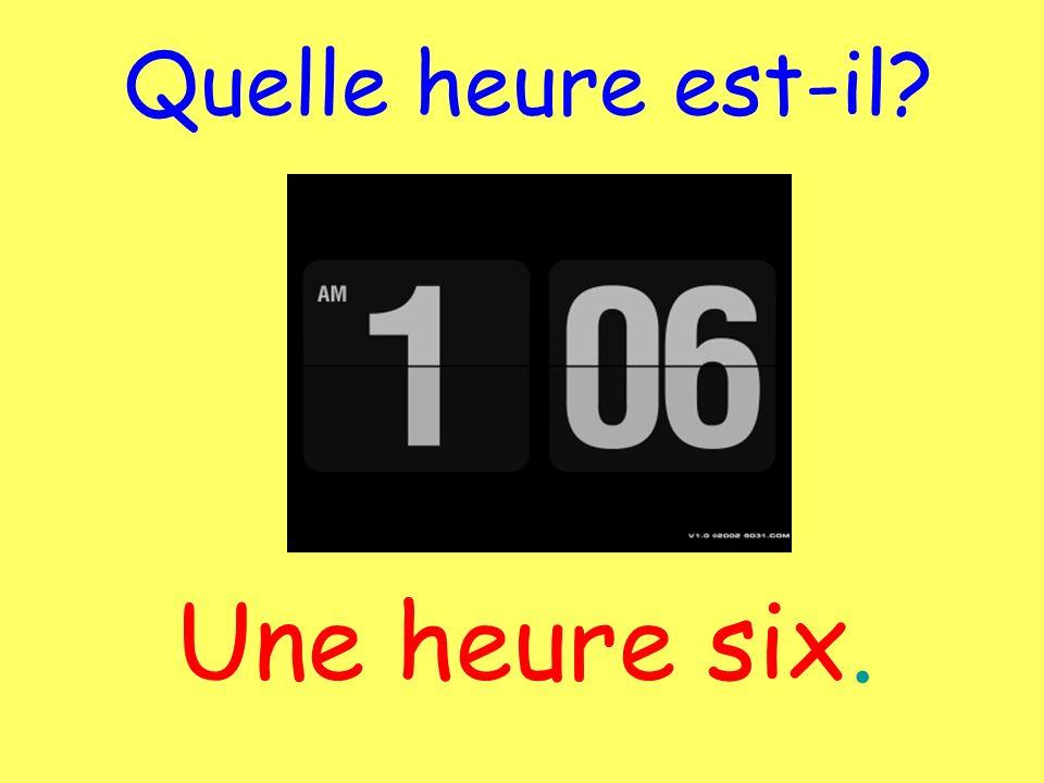 Quelle heure est-il Une heure six.