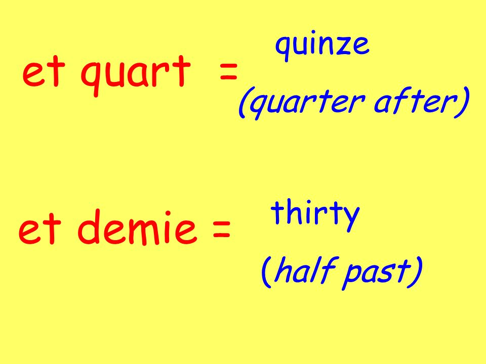 quinze (quarter after) et quart = thirty (half past) et demie =