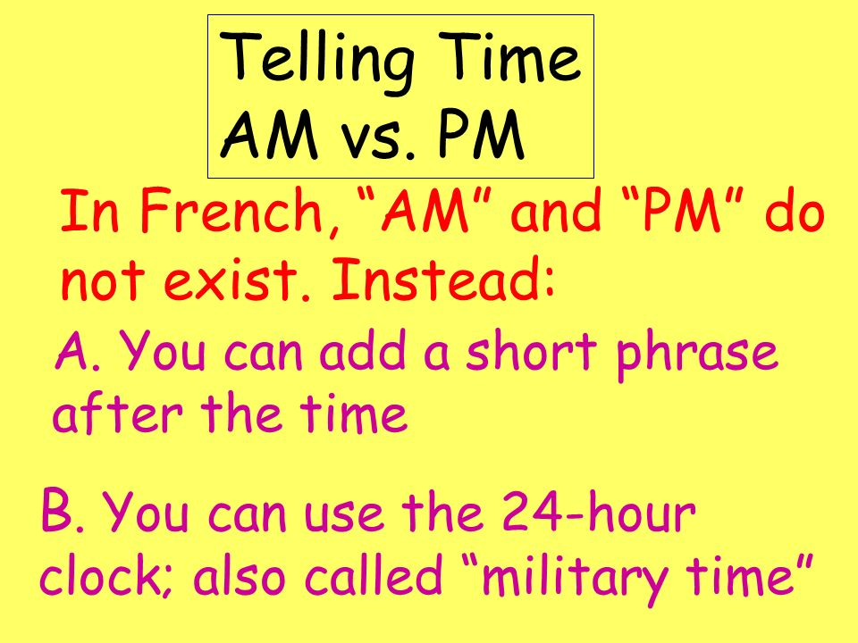 Telling Time AM vs. PM In French, AM and PM do not exist. Instead: