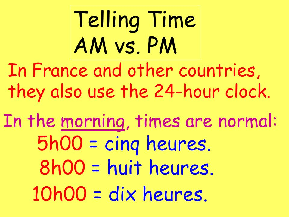 Telling Time AM vs. PM 5h00 = cinq heures. 8h00 = huit heures.