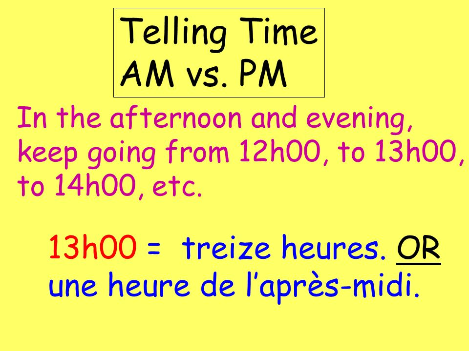 Telling Time AM vs. PMIn the afternoon and evening, keep going from 12h00, to 13h00, to 14h00, etc.