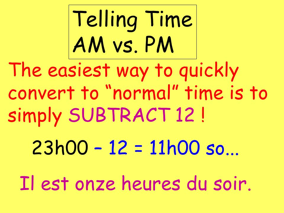 Telling Time AM vs. PM The easiest way to quickly convert to normal time is to simply SUBTRACT 12 !