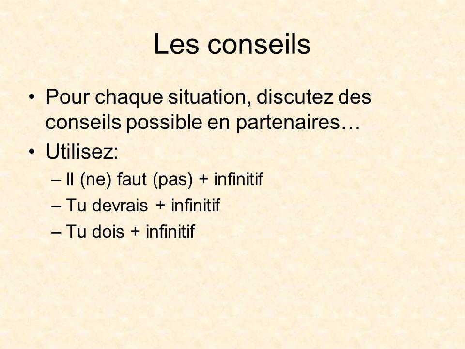 Les conseils Pour chaque situation, discutez des conseils possible en partenaires… Utilisez: Il (ne) faut (pas) + infinitif.