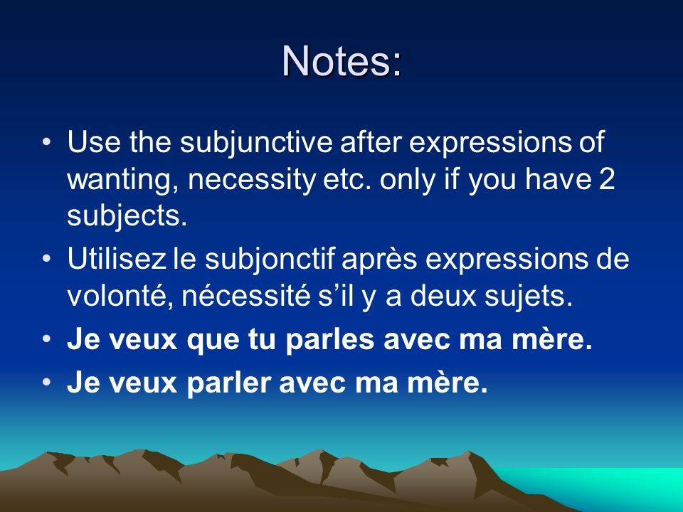 Notes: Use the subjunctive after expressions of wanting, necessity etc. only if you have 2 subjects.