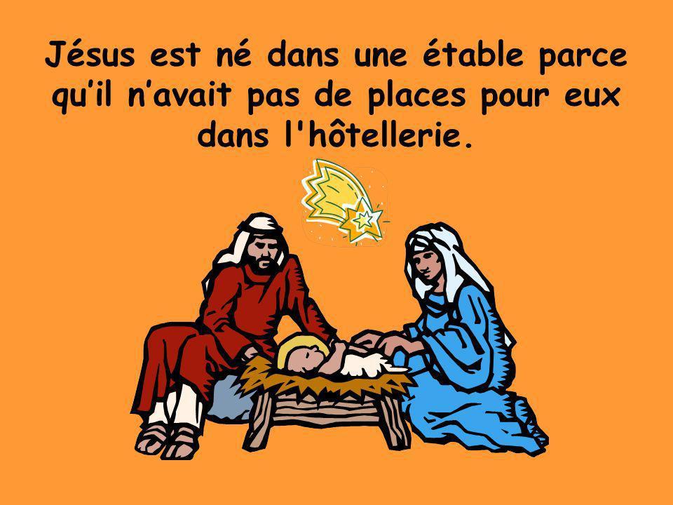 Jésus est né dans une étable parce qu'il n'avait pas de places pour eux dans l hôtellerie.