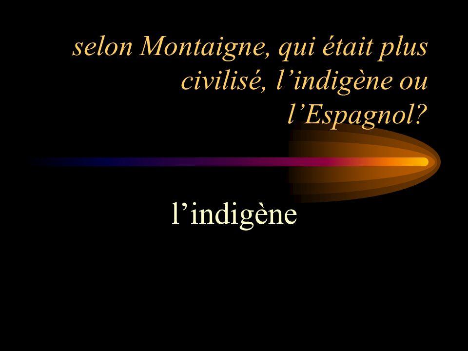 selon Montaigne, qui était plus civilisé, l'indigène ou l'Espagnol