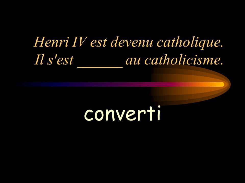 Henri IV est devenu catholique. Il s est ______ au catholicisme.
