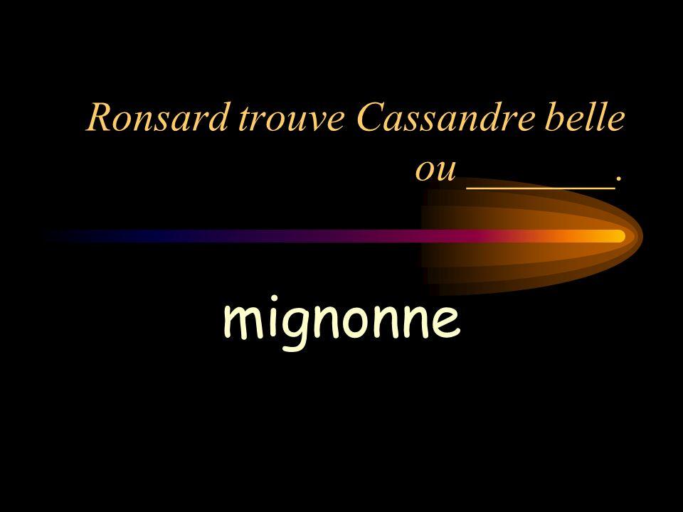 Ronsard trouve Cassandre belle ou _______.