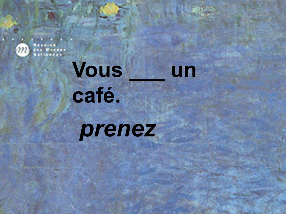 Vous ___ un café. prenez