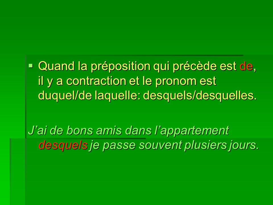Quand la préposition qui précède est de, il y a contraction et le pronom est duquel/de laquelle: desquels/desquelles.
