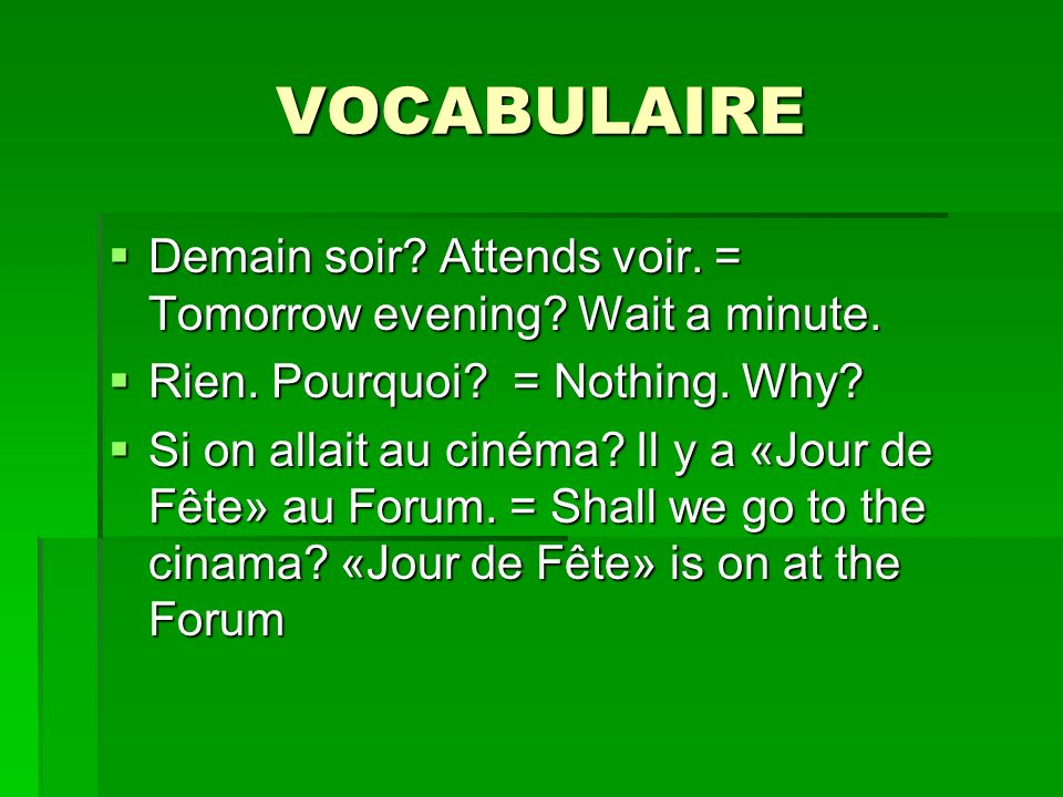 VOCABULAIRE Demain soir Attends voir. = Tomorrow evening Wait a minute. Rien. Pourquoi = Nothing. Why