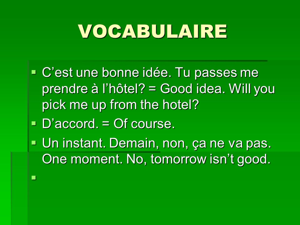 VOCABULAIRE C'est une bonne idée. Tu passes me prendre à l'hôtel = Good idea. Will you pick me up from the hotel
