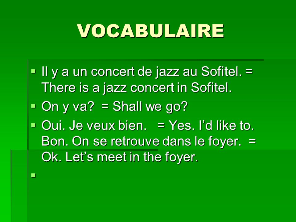 VOCABULAIRE Il y a un concert de jazz au Sofitel. = There is a jazz concert in Sofitel. On y va = Shall we go