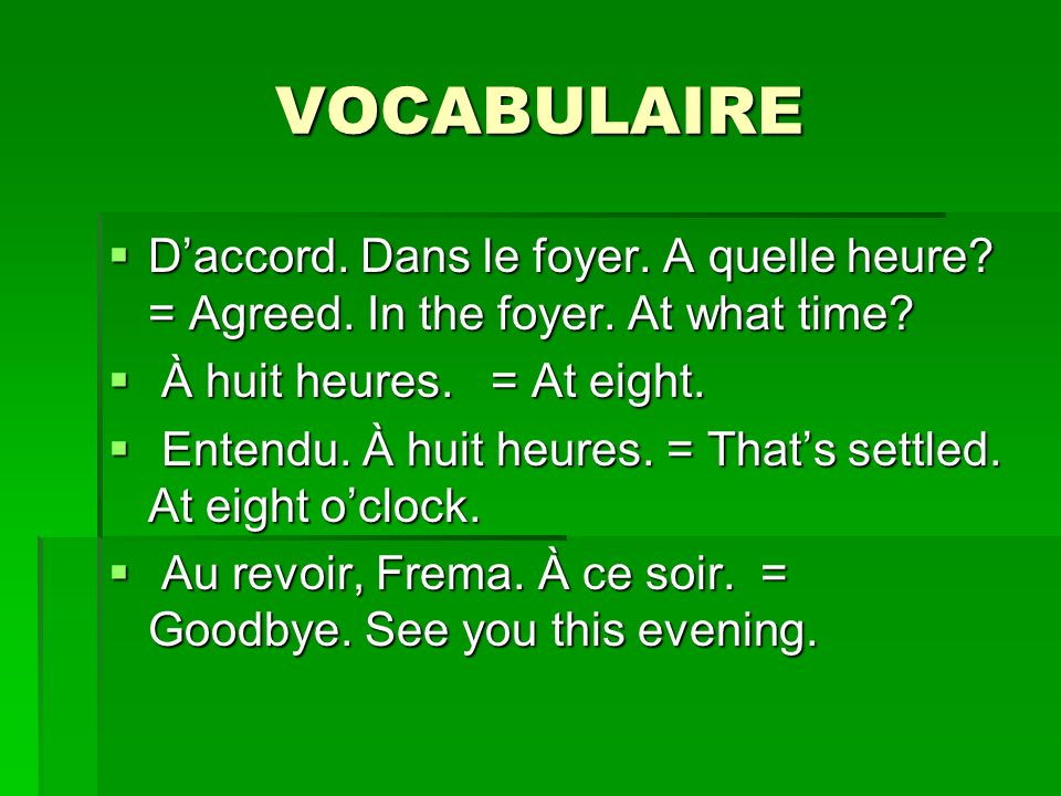 VOCABULAIRE D'accord. Dans le foyer. A quelle heure = Agreed. In the foyer. At what time À huit heures. = At eight.
