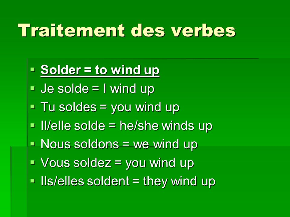 Traitement des verbes Solder = to wind up Je solde = I wind up