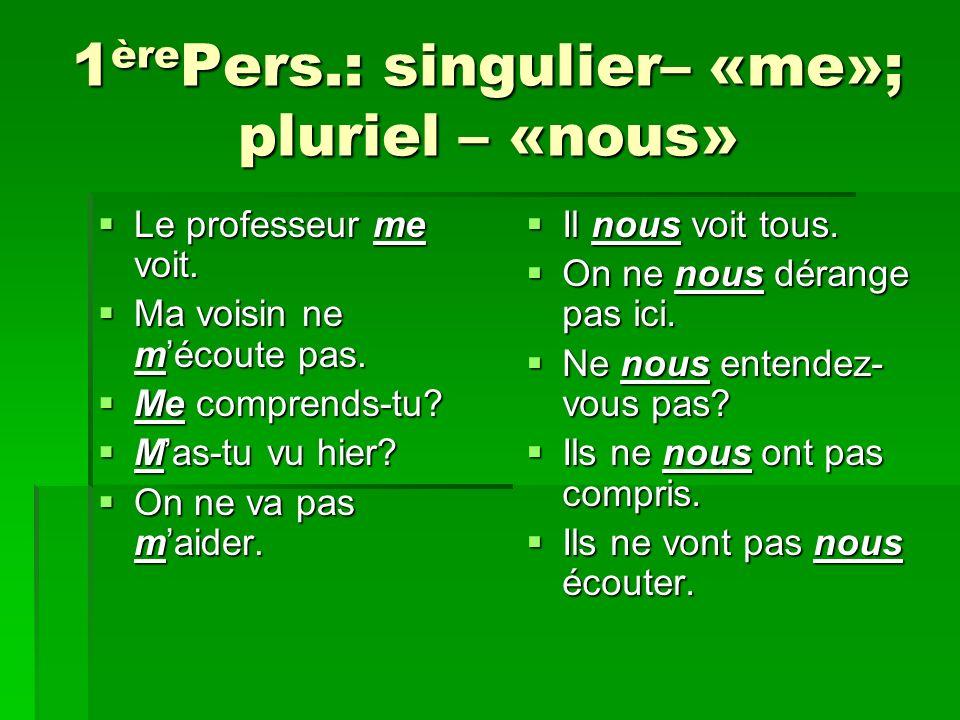 1èrePers.: singulier– «me»; pluriel – «nous»