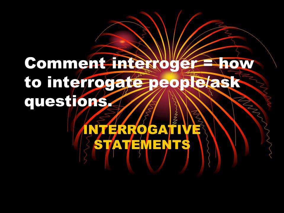 Comment interroger = how to interrogate people/ask questions.