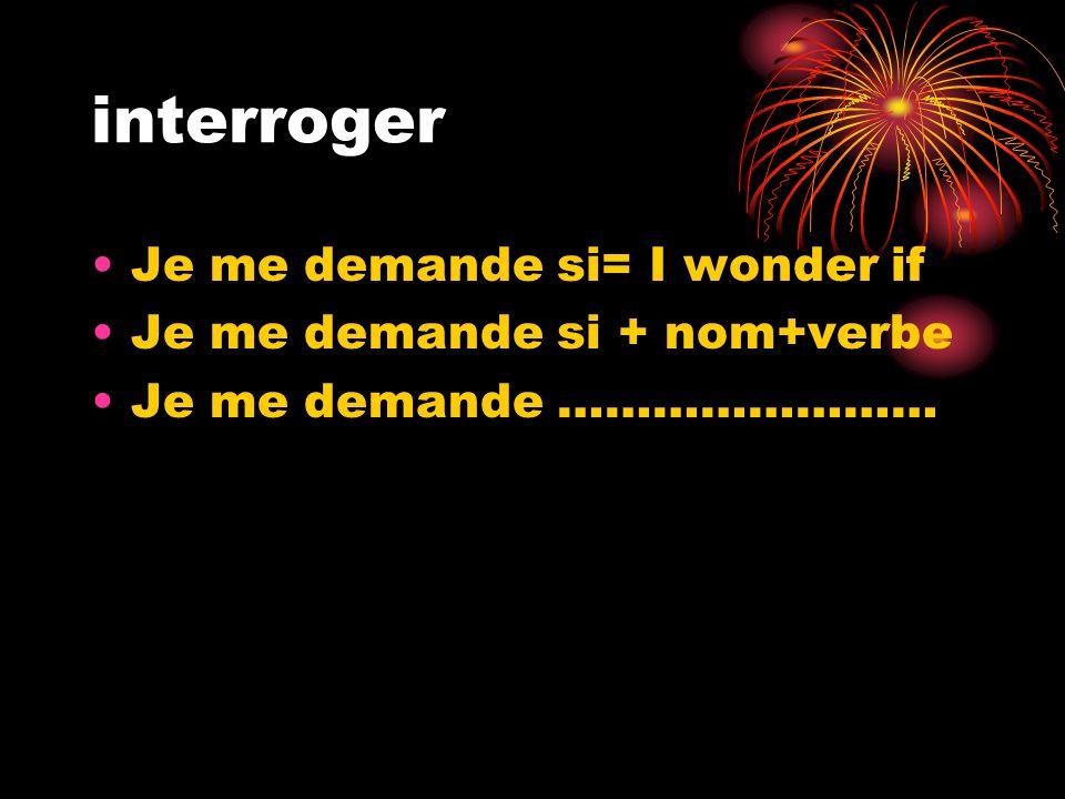interroger Je me demande si= I wonder if Je me demande si + nom+verbe