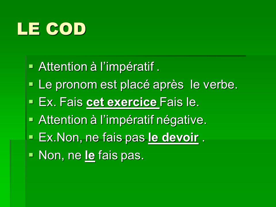 LE COD Attention à l'impératif . Le pronom est placé après le verbe.