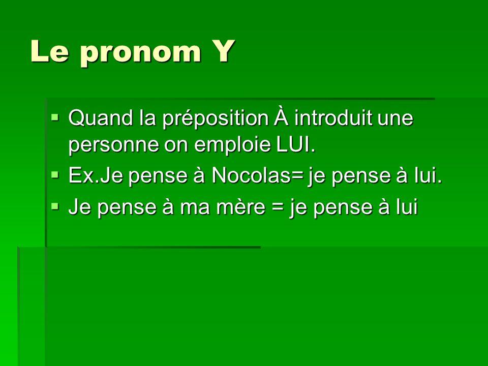 Le pronom Y Quand la préposition À introduit une personne on emploie LUI. Ex.Je pense à Nocolas= je pense à lui.