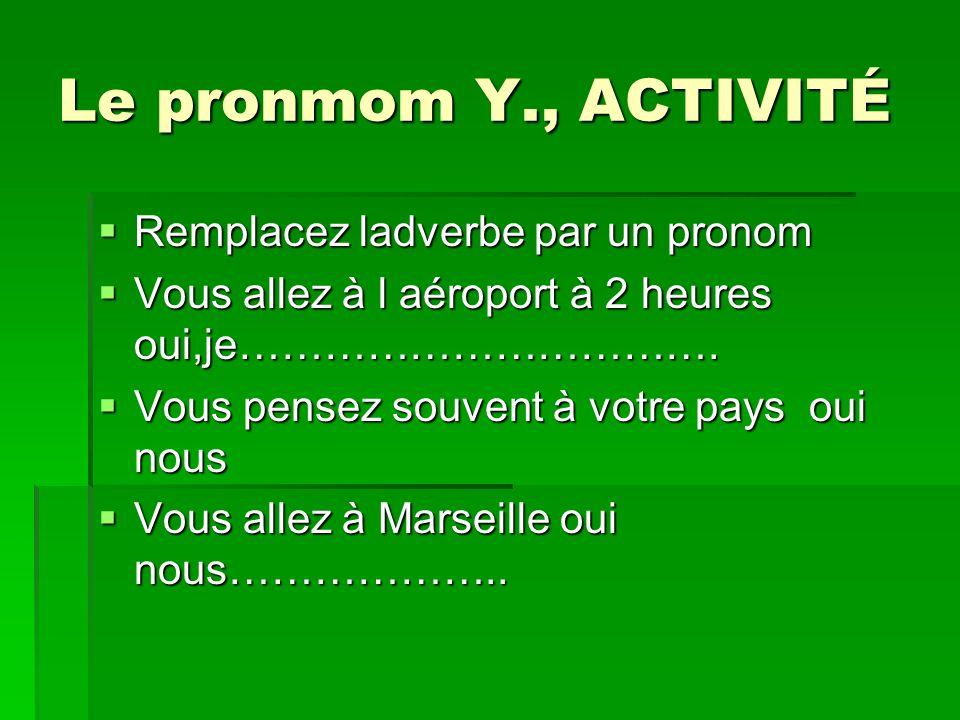 Le pronmom Y., ACTIVITÉ Remplacez ladverbe par un pronom