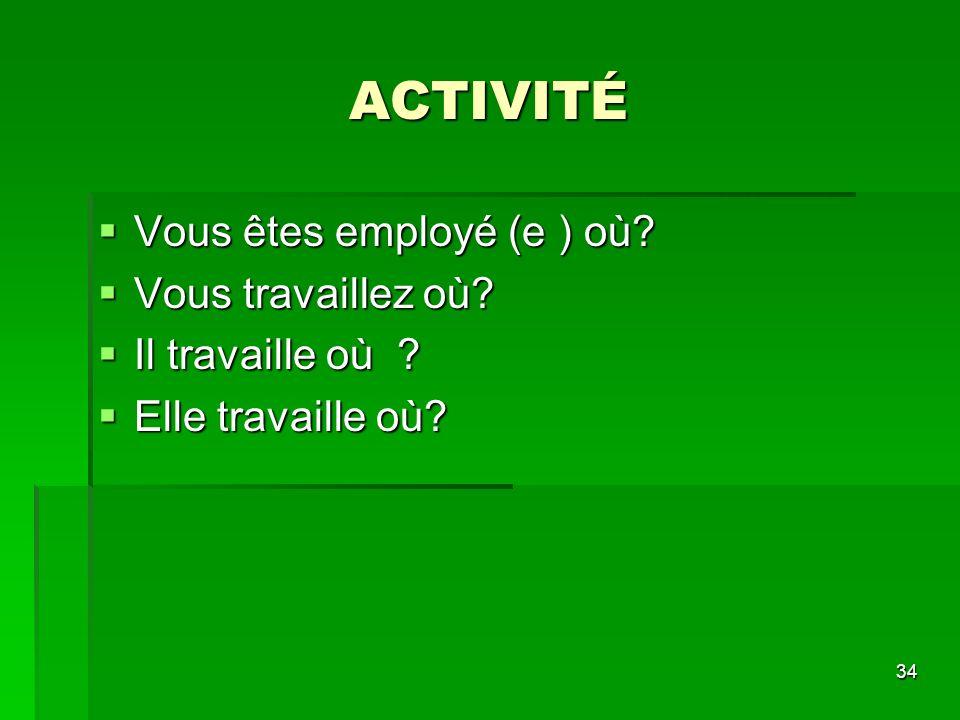 ACTIVITÉ Vous êtes employé (e ) où Vous travaillez où