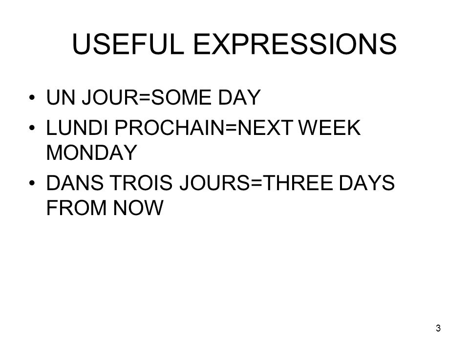 USEFUL EXPRESSIONS UN JOUR=SOME DAY LUNDI PROCHAIN=NEXT WEEK MONDAY