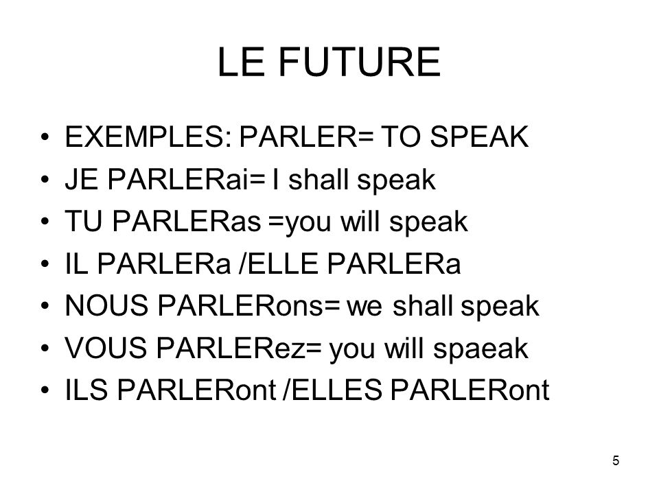 LE FUTURE EXEMPLES: PARLER= TO SPEAK JE PARLERai= I shall speak