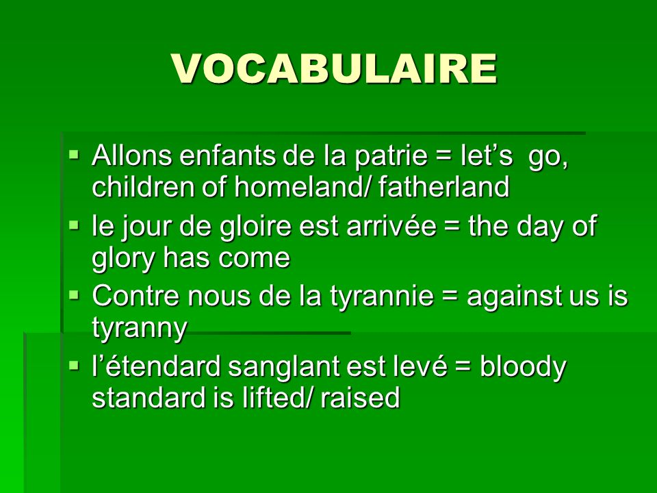 VOCABULAIREAllons enfants de la patrie = let's go, children of homeland/ fatherland. le jour de gloire est arrivée = the day of glory has come.