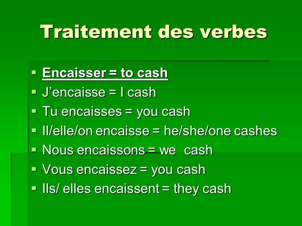 Traitement des verbes Encaisser = to cash J'encaisse = I cash