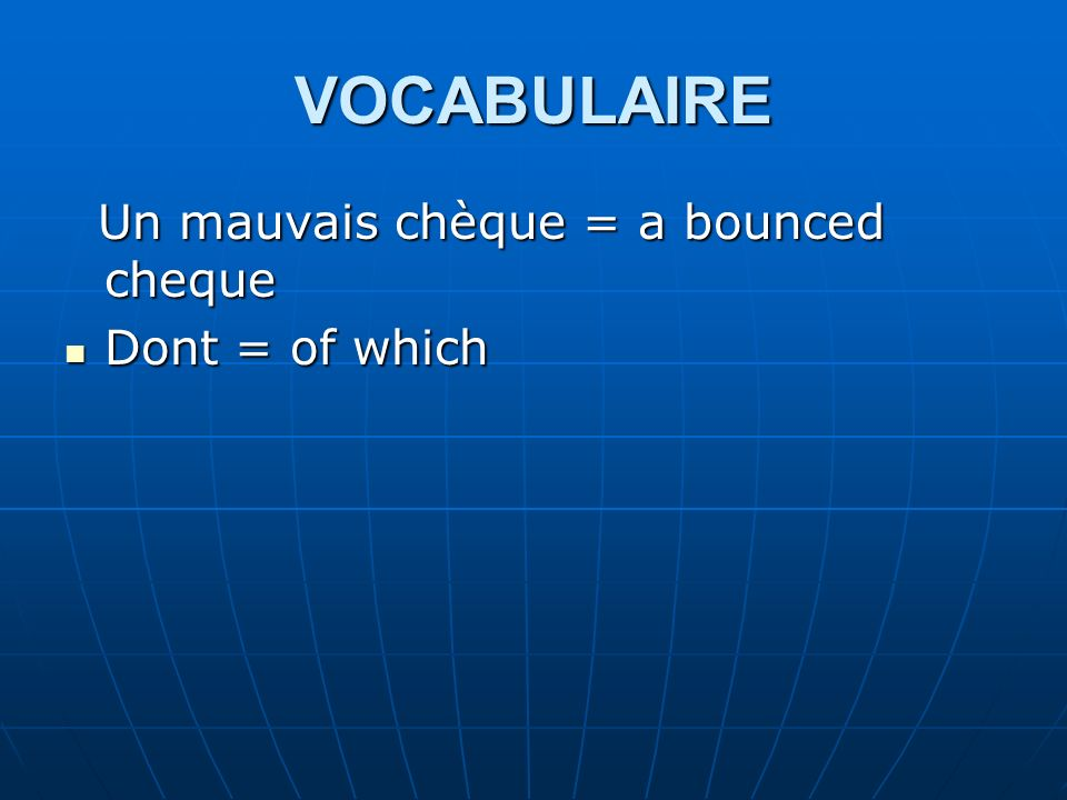 VOCABULAIRE Un mauvais chèque = a bounced cheque Dont = of which