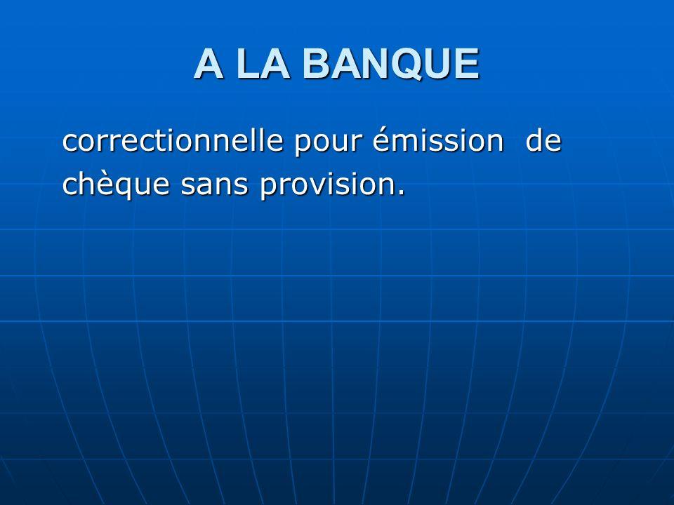 A LA BANQUE correctionnelle pour émission de chèque sans provision.