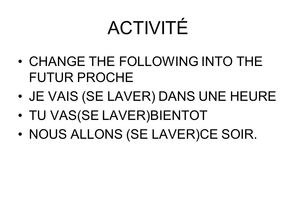 ACTIVITÉ CHANGE THE FOLLOWING INTO THE FUTUR PROCHE