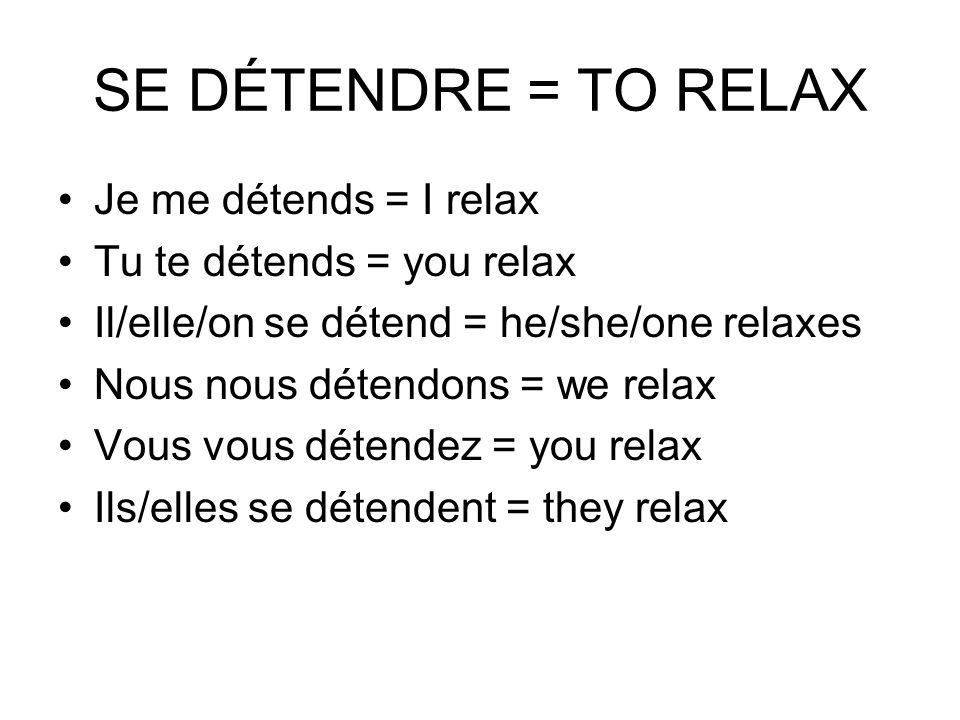 SE DÉTENDRE = TO RELAX Je me détends = I relax