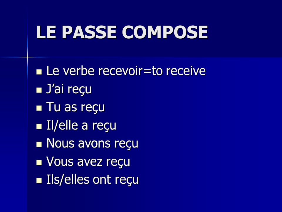 LE PASSE COMPOSE Le verbe recevoir=to receive J'ai reçu Tu as reçu