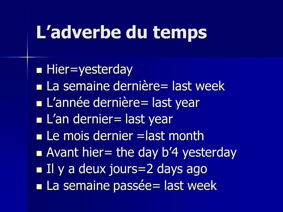 L'adverbe du temps Hier=yesterday La semaine dernière= last week