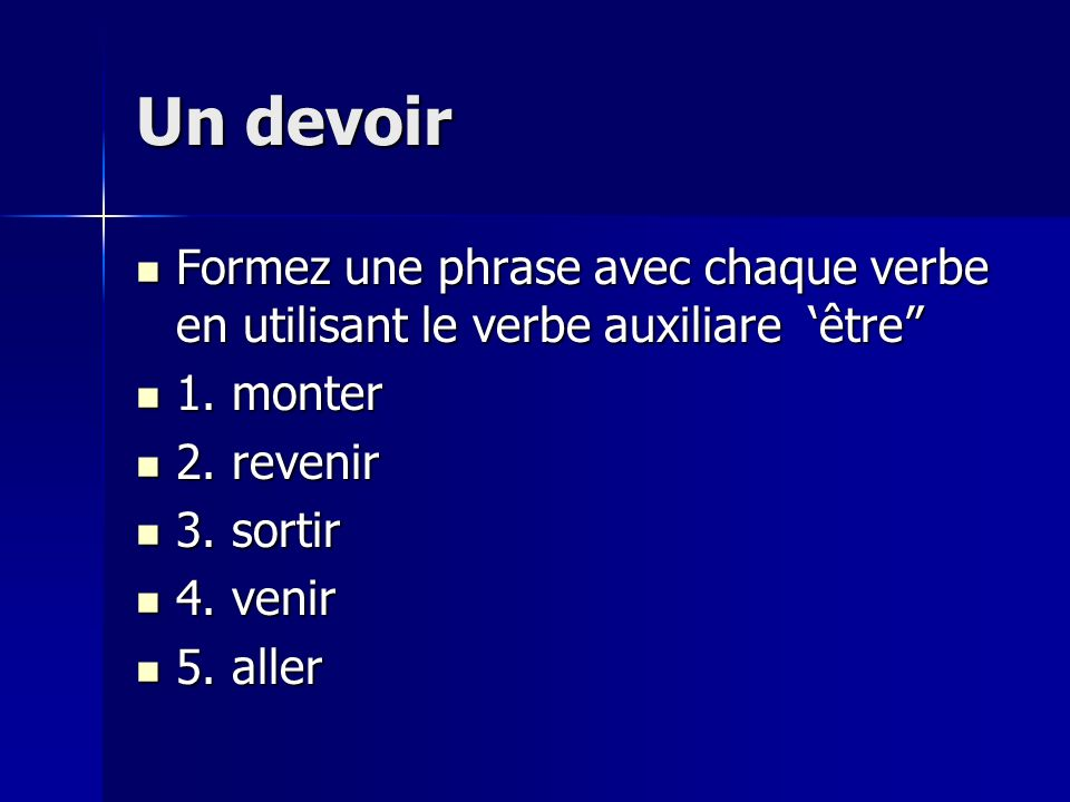 Un devoir Formez une phrase avec chaque verbe en utilisant le verbe auxiliare 'être 1. monter. 2. revenir.