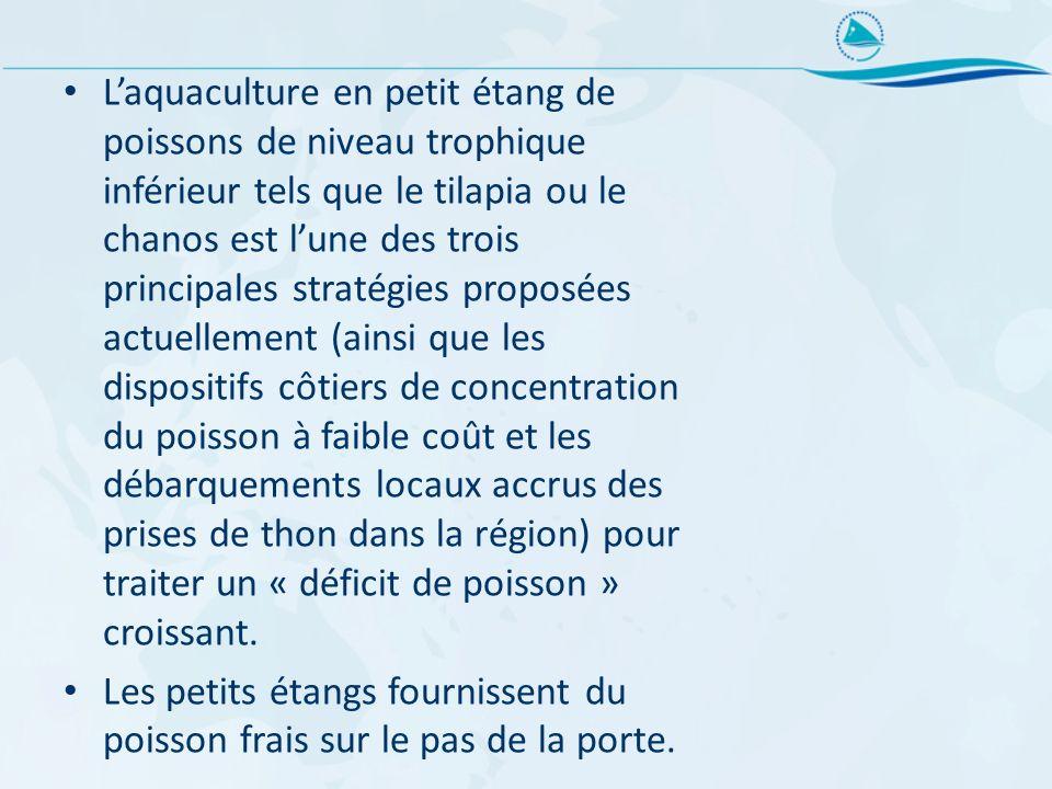 L'aquaculture en petit étang de poissons de niveau trophique inférieur tels que le tilapia ou le chanos est l'une des trois principales stratégies proposées actuellement (ainsi que les dispositifs côtiers de concentration du poisson à faible coût et les débarquements locaux accrus des prises de thon dans la région) pour traiter un « déficit de poisson » croissant.