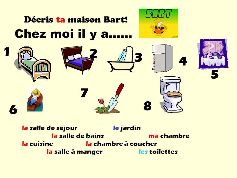 1 2 3 4 5 7 8 6 Chez moi il y a…… Décris ta maison Bart!