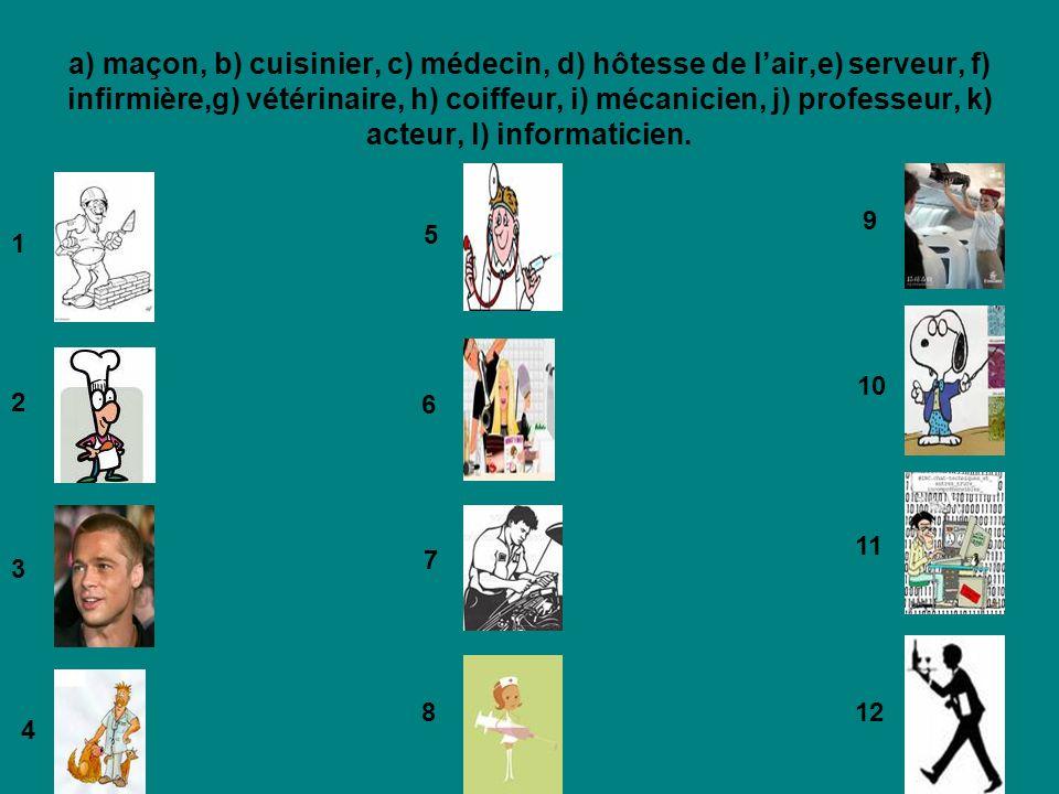 a) maçon, b) cuisinier, c) médecin, d) hôtesse de l'air,e) serveur, f) infirmière,g) vétérinaire, h) coiffeur, i) mécanicien, j) professeur, k) acteur, l) informaticien.