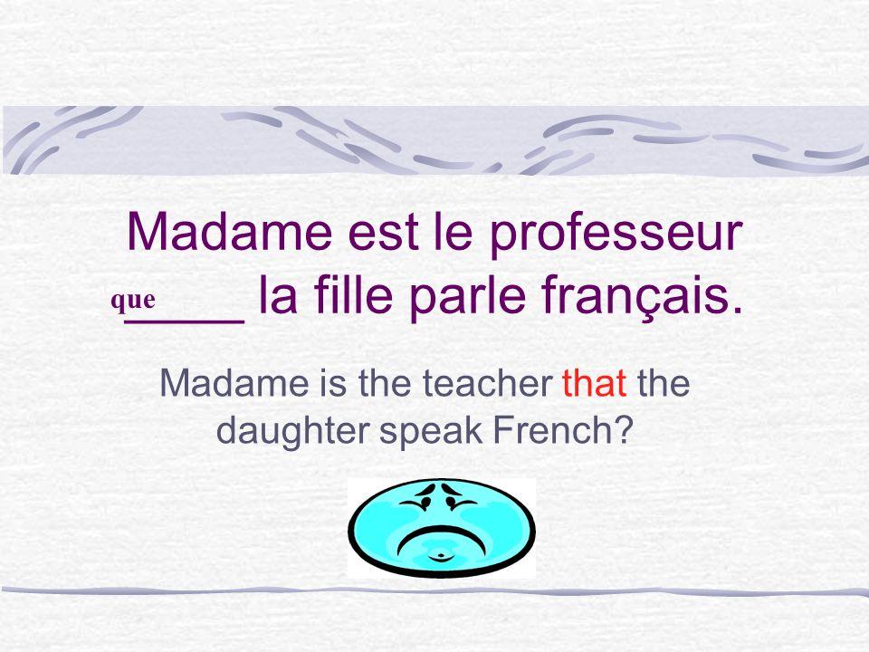 Madame est le professeur ____ la fille parle français.