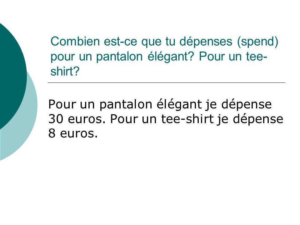 Combien est-ce que tu dépenses (spend) pour un pantalon élégant