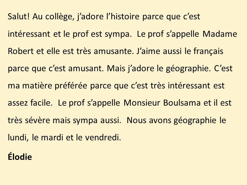 Salut. Au collège, j'adore l'histoire parce que c'est intéressant et le prof est sympa.