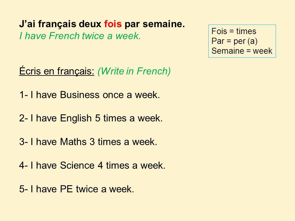 J'ai français deux fois par semaine. I have French twice a week.