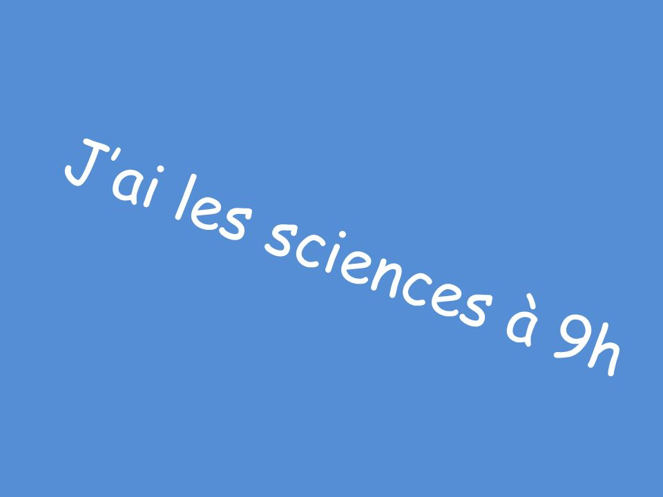 J'ai les sciences à 9h