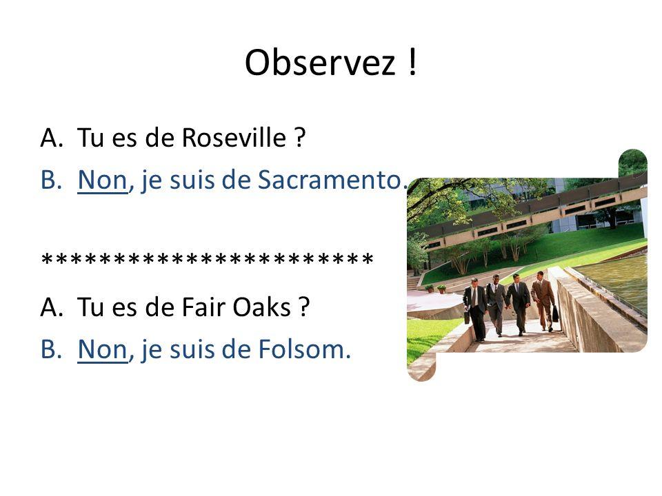 Observez ! Tu es de Roseville Non, je suis de Sacramento.