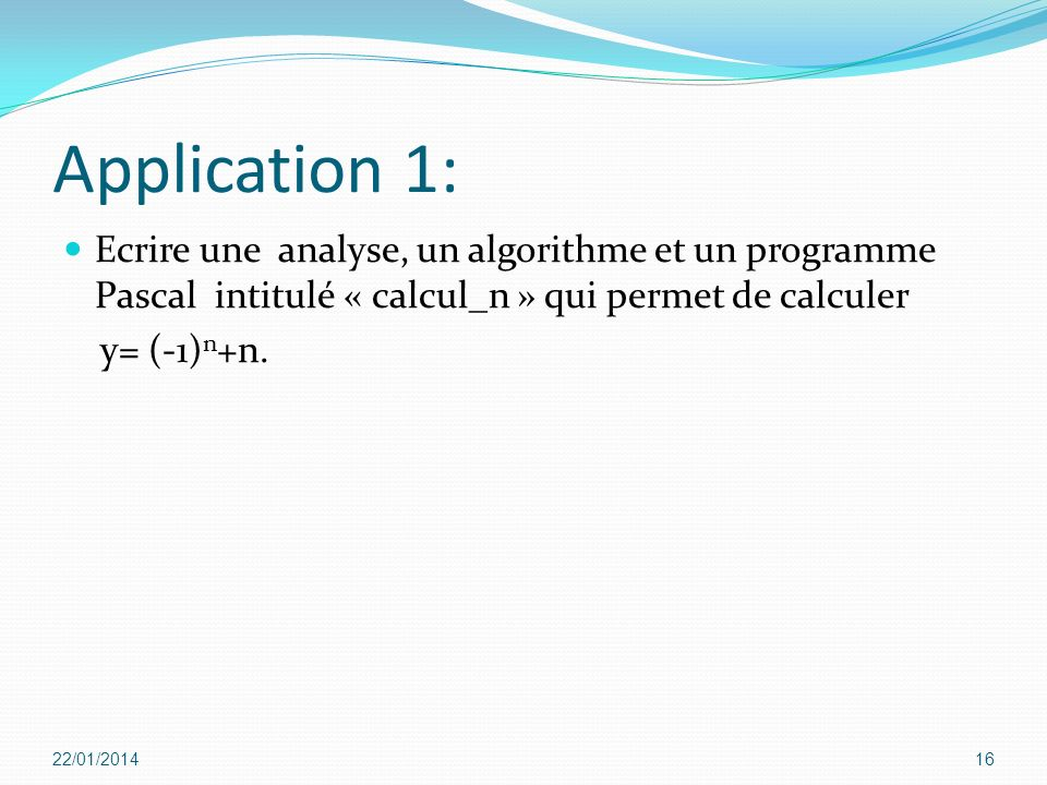 Application 1:Ecrire une analyse, un algorithme et un programme Pascal intitulé « calcul_n » qui permet de calculer.