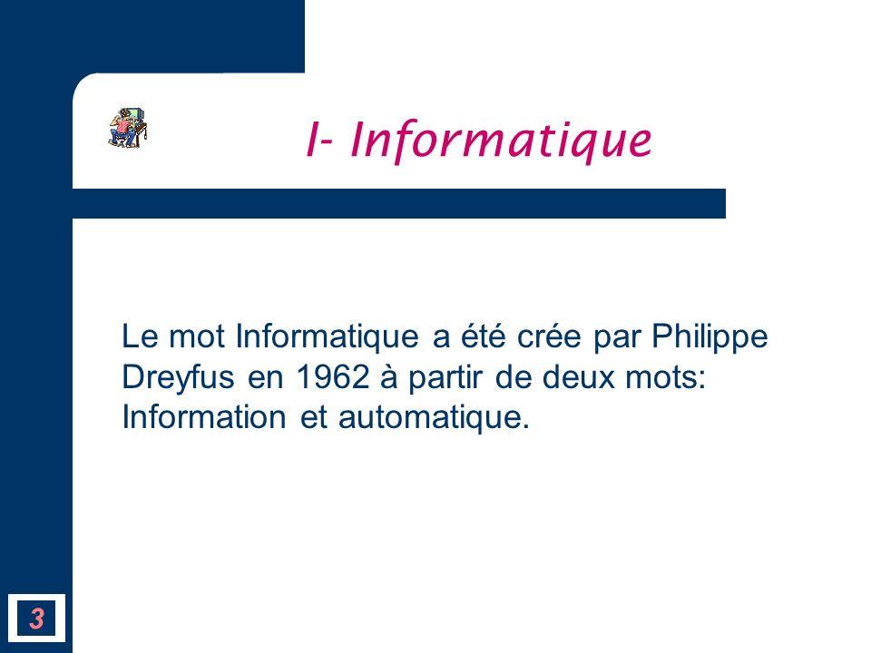 I- Informatique Le mot Informatique a été crée par Philippe Dreyfus en 1962 à partir de deux mots: Information et automatique.