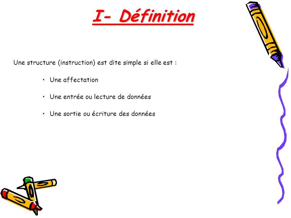 I- Définition Une structure (instruction) est dite simple si elle est : Une affectation. Une entrée ou lecture de données.