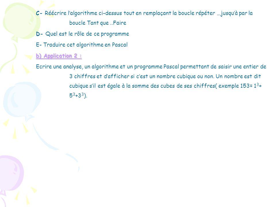 C- Réécrire l'algorithme ci-dessus tout en remplaçant la boucle répéter …jusqu'à par la boucle Tant que ..Faire D- Quel est le rôle de ce programme E- Traduire cet algorithme en Pascal b) Application 2 : Ecrire une analyse, un algorithme et un programme Pascal permettant de saisir une entier de 3 chiffres et d'afficher si c'est un nombre cubique ou non.